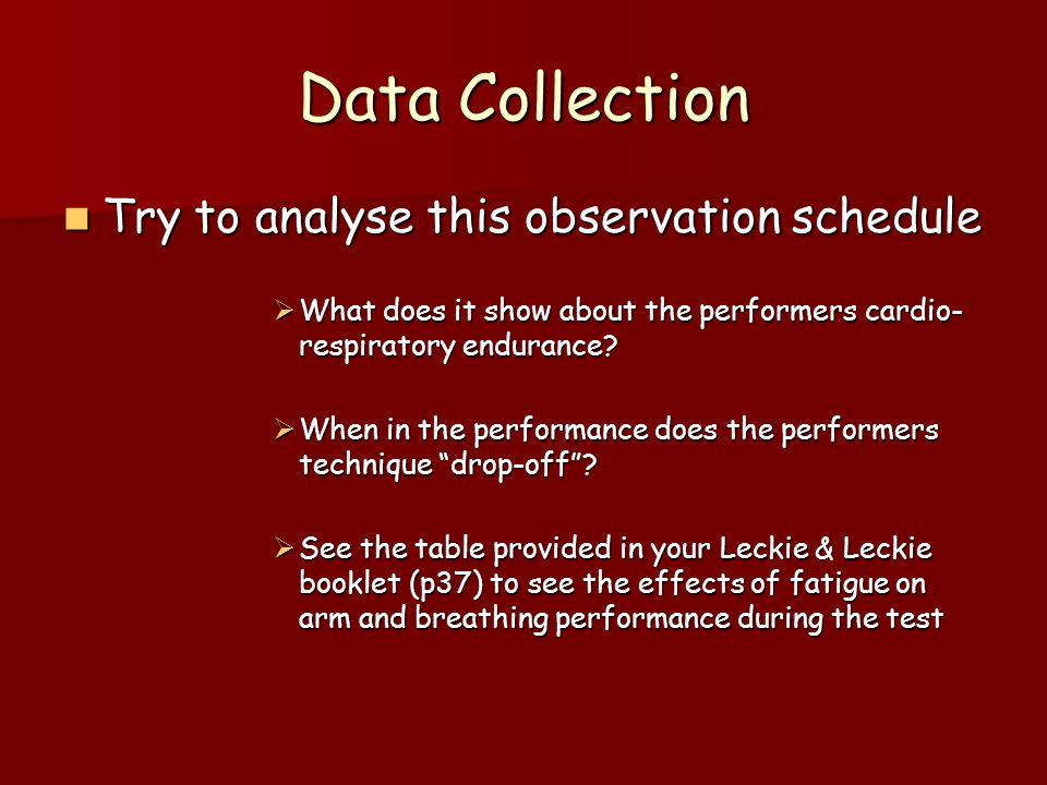 Data Collection Note – this observation schedule was designed to show the drop off or deterioration of skills which result from the on-set of fatigue Note – this observation schedule was designed to show the drop off or deterioration of skills which result from the on-set of fatigue If the performer lacks cardio-respiratory endurance I would expect their skills to deteriorate quicker.