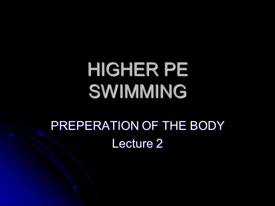 HIGHER PE SWIMMING PREPERATION OF THE BODY Lecture 2