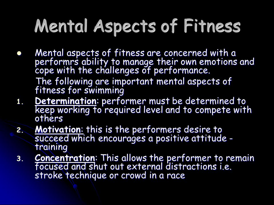 Mental Aspects of Fitness Mental aspects of fitness are concerned with a performrs ability to manage their own emotions and cope with the challenges of performance.