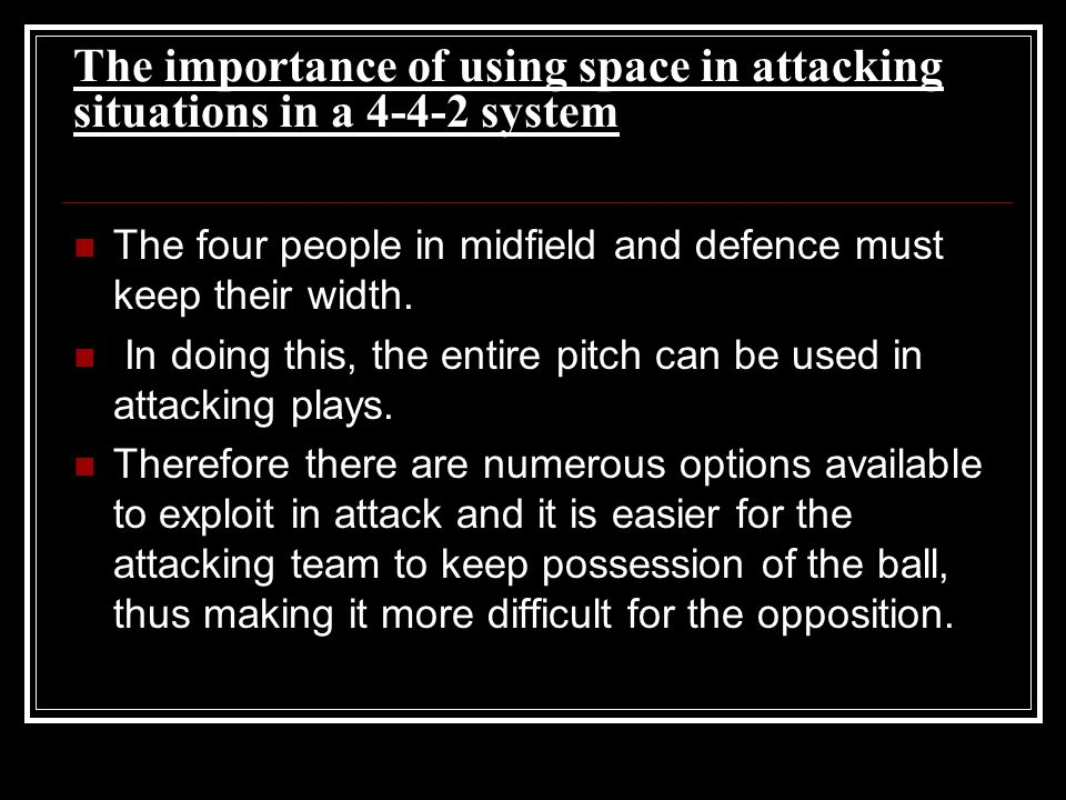 The importance of using space in attacking situations in a 4-4-2 system The four people in midfield and defence must keep their width. In doing this,