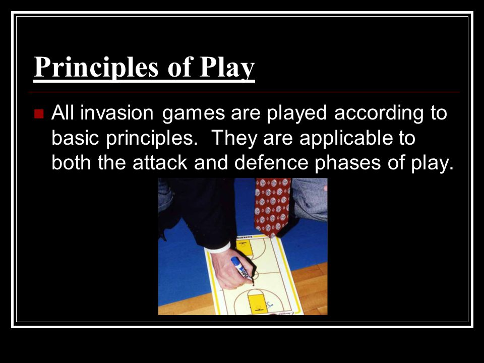 Principles of Play All invasion games are played according to basic principles. They are applicable to both the attack and defence phases of play.