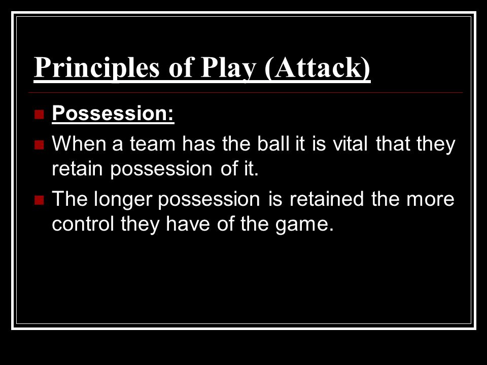 Principles of Play (Attack) Possession: When a team has the ball it is vital that they retain possession of it. The longer possession is retained the