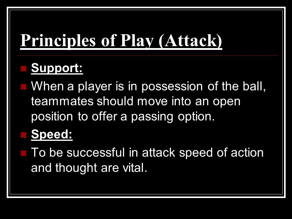 Principles of Play (Attack) Support: When a player is in possession of the ball, teammates should move into an open position to offer a passing option