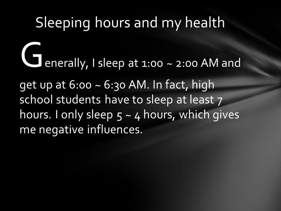 G enerally, I sleep at 1:00 ~ 2:00 AM and get up at 6:00 ~ 6:30 AM.