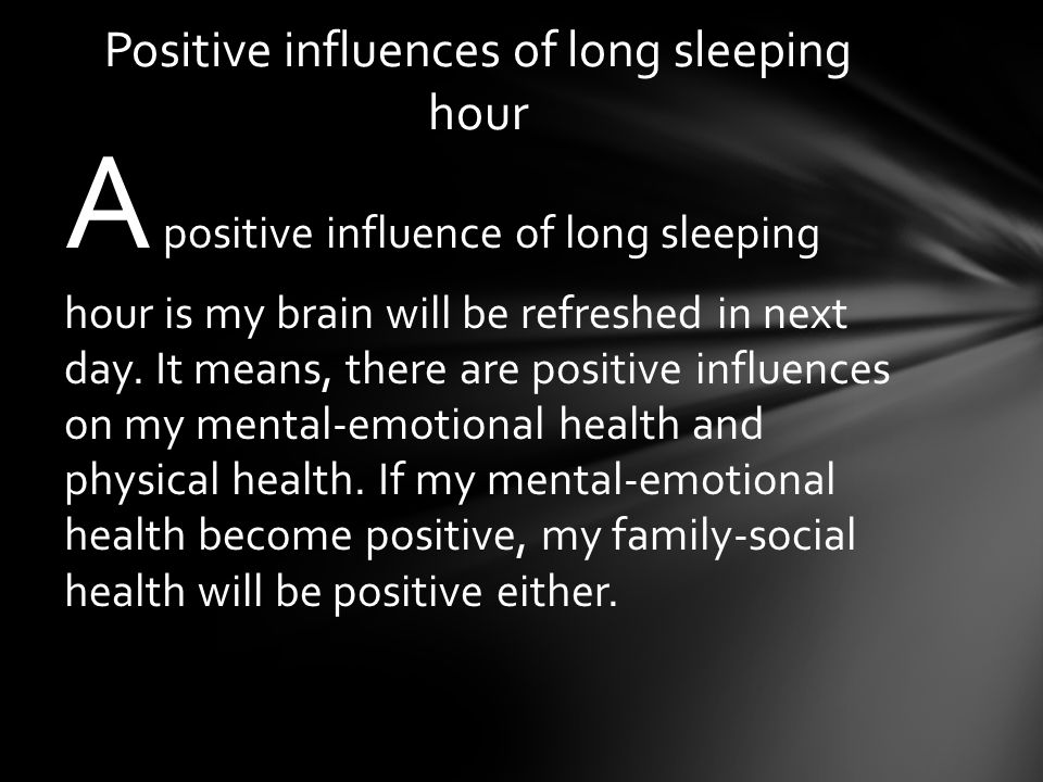 A positive influence of long sleeping hour is my brain will be refreshed in next day.