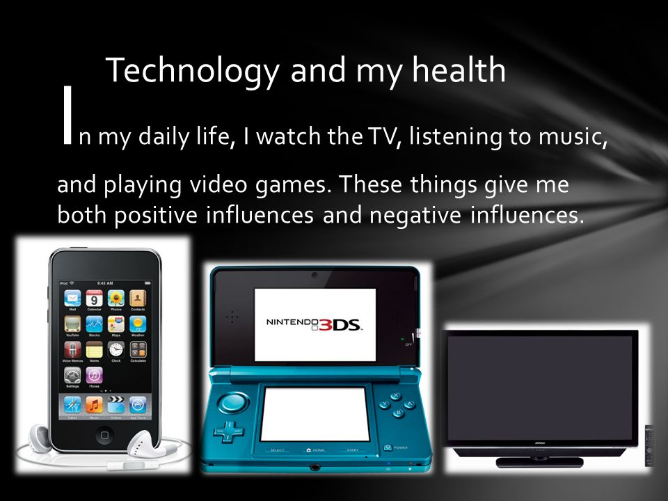 I n my daily life, I watch the TV, listening to music, and playing video games.