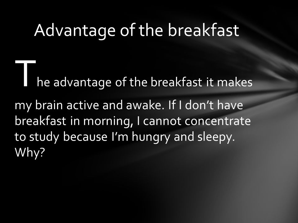 T he advantage of the breakfast it makes my brain active and awake.