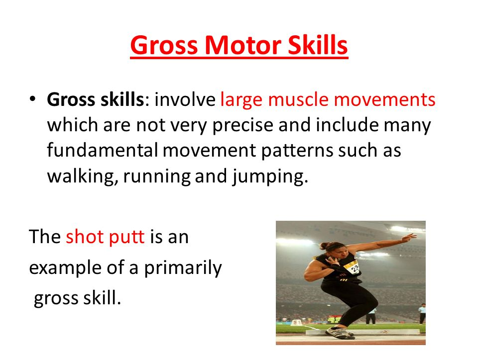 Gross Motor Skills Gross skills: involve large muscle movements which are not very precise and include many fundamental movement patterns such as walking, running and jumping.