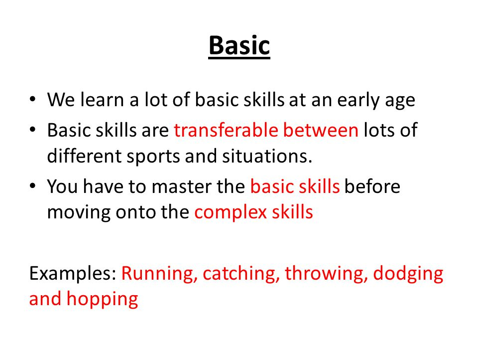 Basic We learn a lot of basic skills at an early age Basic skills are transferable between lots of different sports and situations.