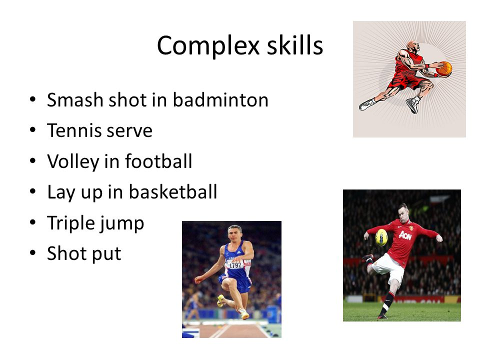 Complex skills Smash shot in badminton Tennis serve Volley in football Lay up in basketball Triple jump Shot put