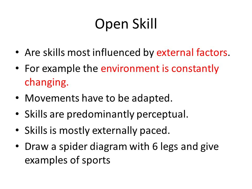 Open Skill Are skills most influenced by external factors. For example the environment is constantly changing. Movements have to be adapted. Skills ar