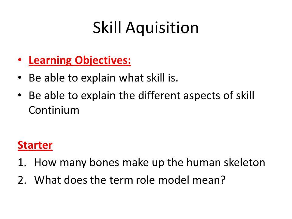 Skill Aquisition Learning Objectives: Be able to explain what skill is. Be able to explain the different aspects of skill Continium Starter 1.How many