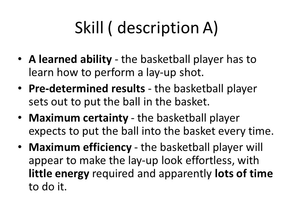 Skill ( description A) A learned ability - the basketball player has to learn how to perform a lay-up shot. Pre-determined results - the basketball pl