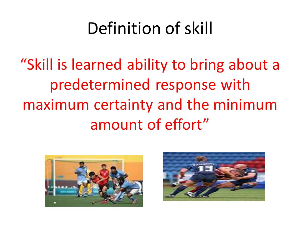 """Definition of skill """"Skill is learned ability to bring about a predetermined response with maximum certainty and the minimum amount of effort"""""""
