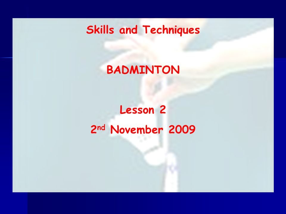 Skills and Techniques BADMINTON Lesson 2 2 nd November 2009