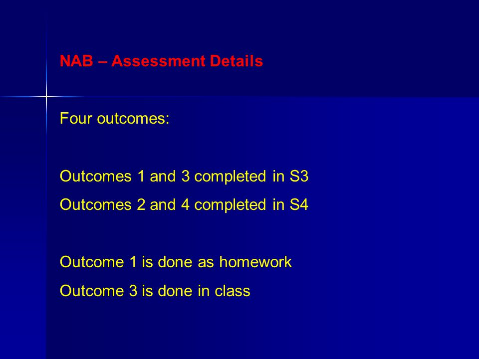 NAB – Assessment Details Four outcomes: Outcomes 1 and 3 completed in S3 Outcomes 2 and 4 completed in S4 Outcome 1 is done as homework Outcome 3 is done in class