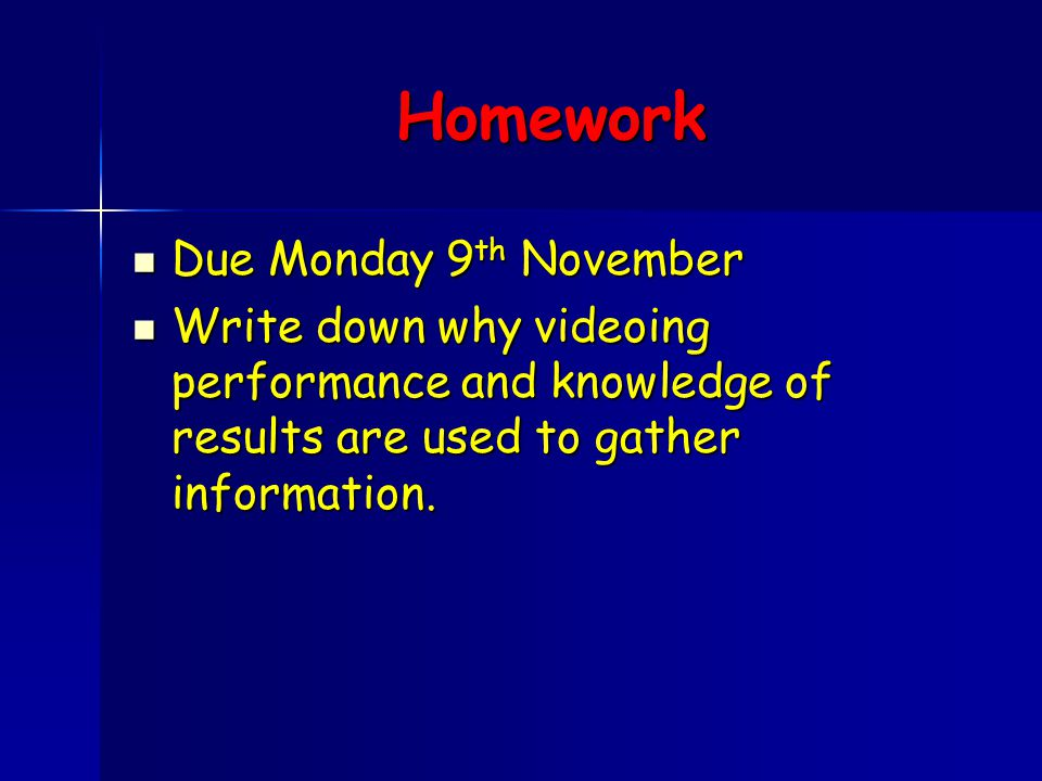 Homework Due Monday 9 th November Due Monday 9 th November Write down why videoing performance and knowledge of results are used to gather information.