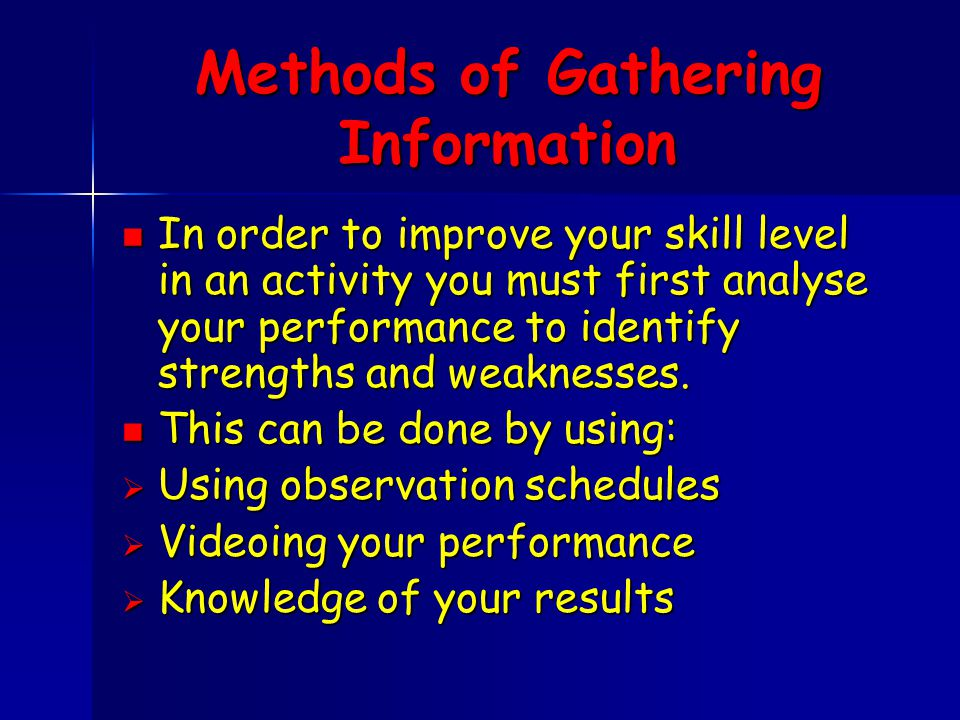 Methods of Gathering Information In order to improve your skill level in an activity you must first analyse your performance to identify strengths and weaknesses.