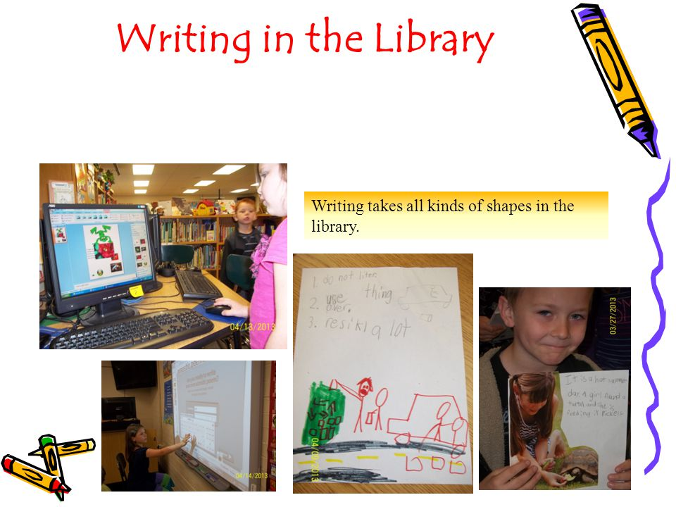 Writing in the Library Writing takes all kinds of shapes in the library.