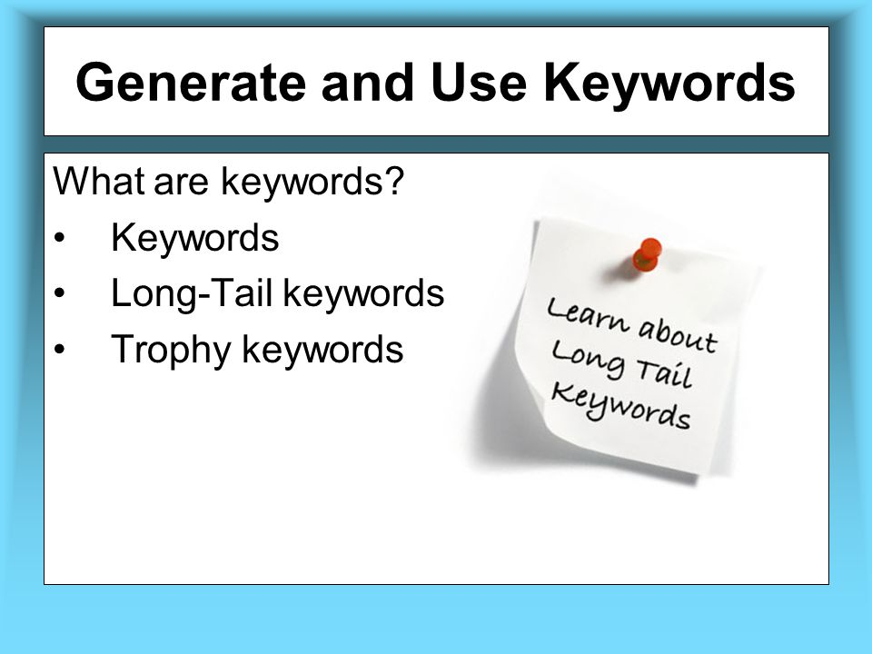 Generate and Use Keywords What are keywords? Keywords Long-Tail keywords Trophy keywords