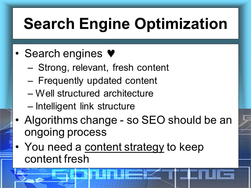Search Engine Optimization Search engines – Strong, relevant, fresh content – Frequently updated content –Well structured architecture –Intelligent link structure Algorithms change - so SEO should be an ongoing process You need a content strategy to keep content fresh