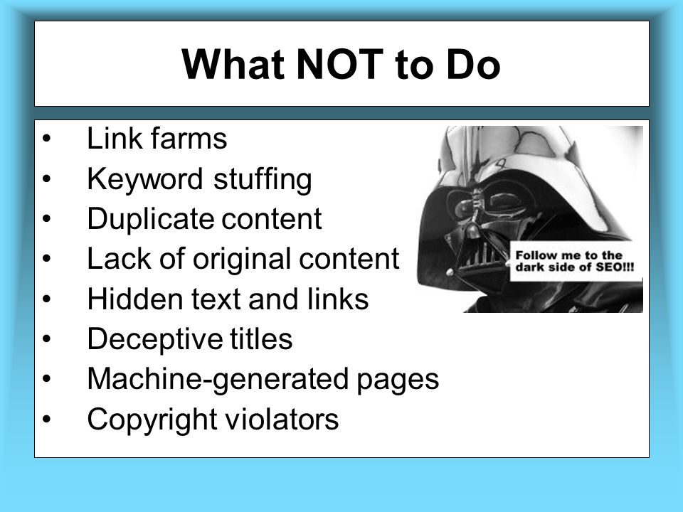 What NOT to Do Link farms Keyword stuffing Duplicate content Lack of original content Hidden text and links Deceptive titles Machine-generated pages Copyright violators