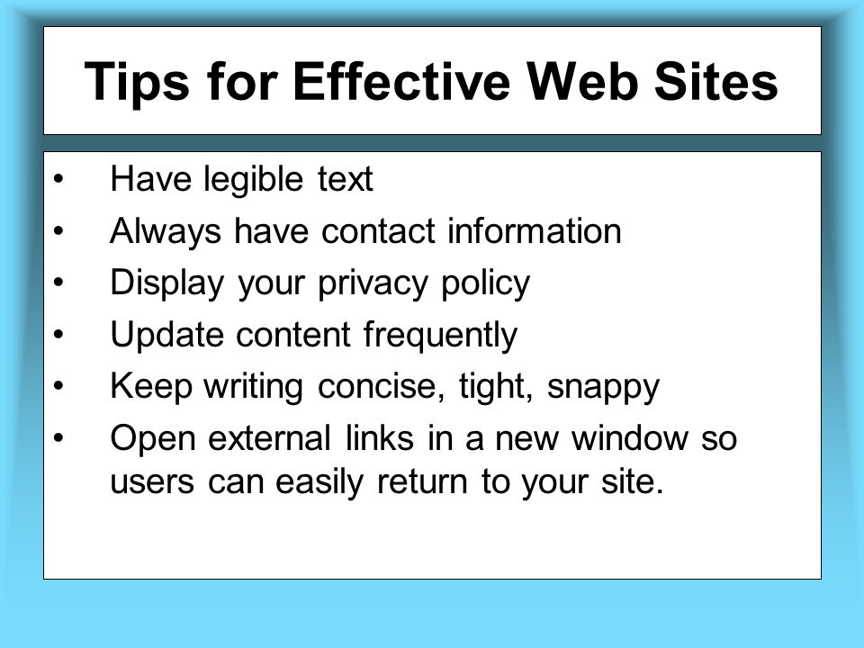 Tips for Effective Web Sites Have legible text Always have contact information Display your privacy policy Update content frequently Keep writing concise, tight, snappy Open external links in a new window so users can easily return to your site.