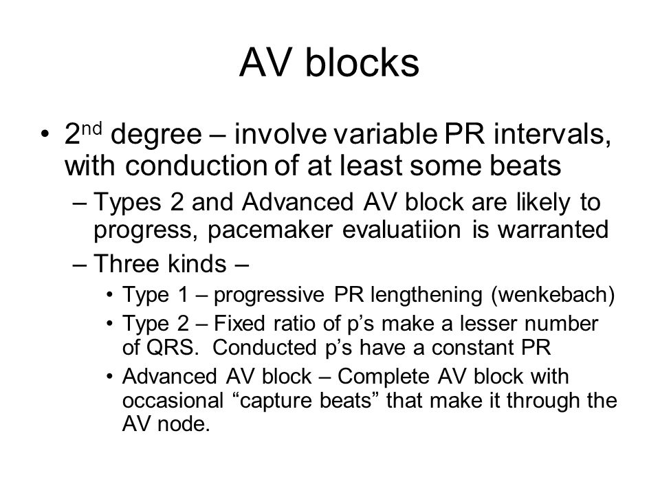AV blocks 2 nd degree – involve variable PR intervals, with conduction of at least some beats –Types 2 and Advanced AV block are likely to progress, p