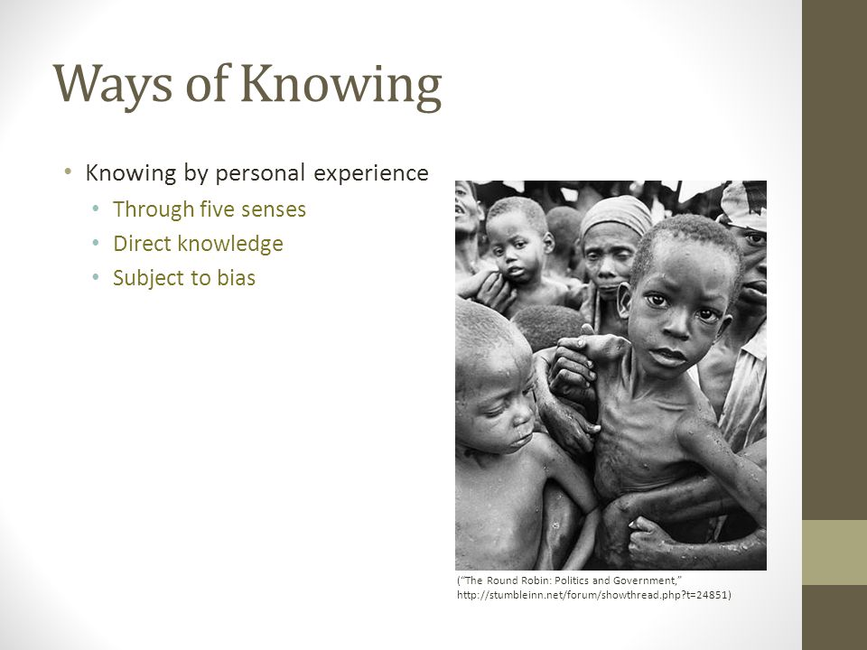 Ways of Knowing Knowing by personal experience Through five senses Direct knowledge Subject to bias ( The Round Robin: Politics and Government, http://stumbleinn.net/forum/showthread.php?t=24851)