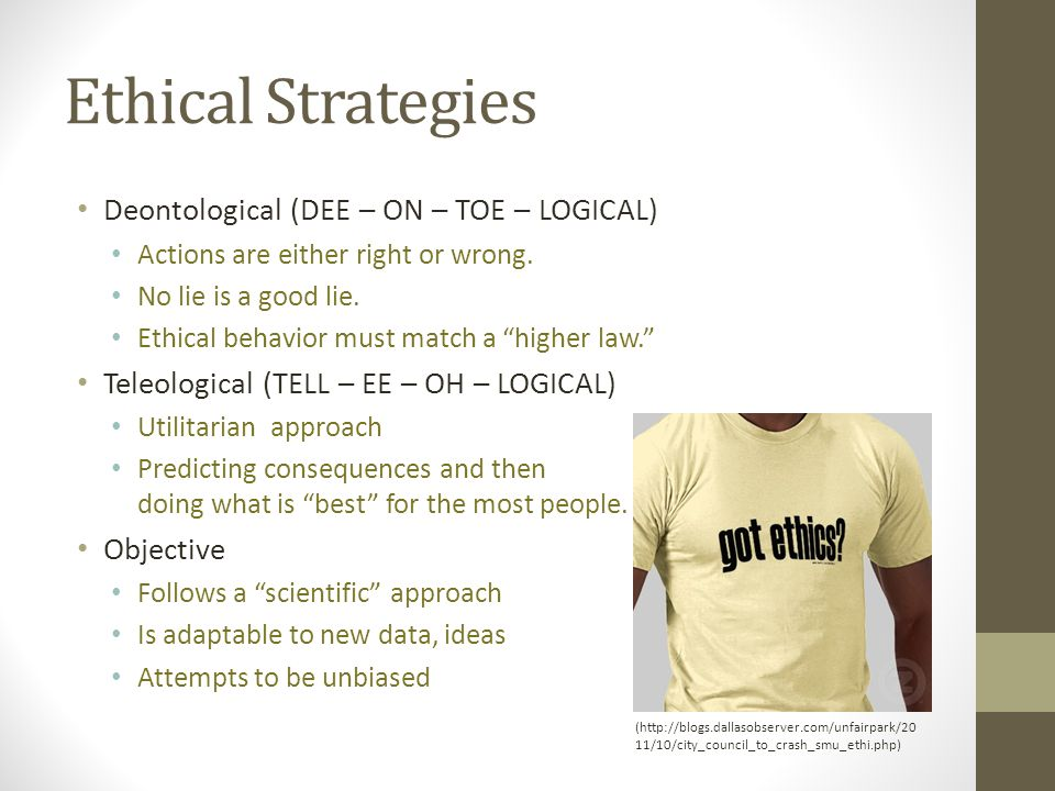 """Ethical Strategies Deontological (DEE – ON – TOE – LOGICAL) Actions are either right or wrong. No lie is a good lie. Ethical behavior must match a """"hi"""