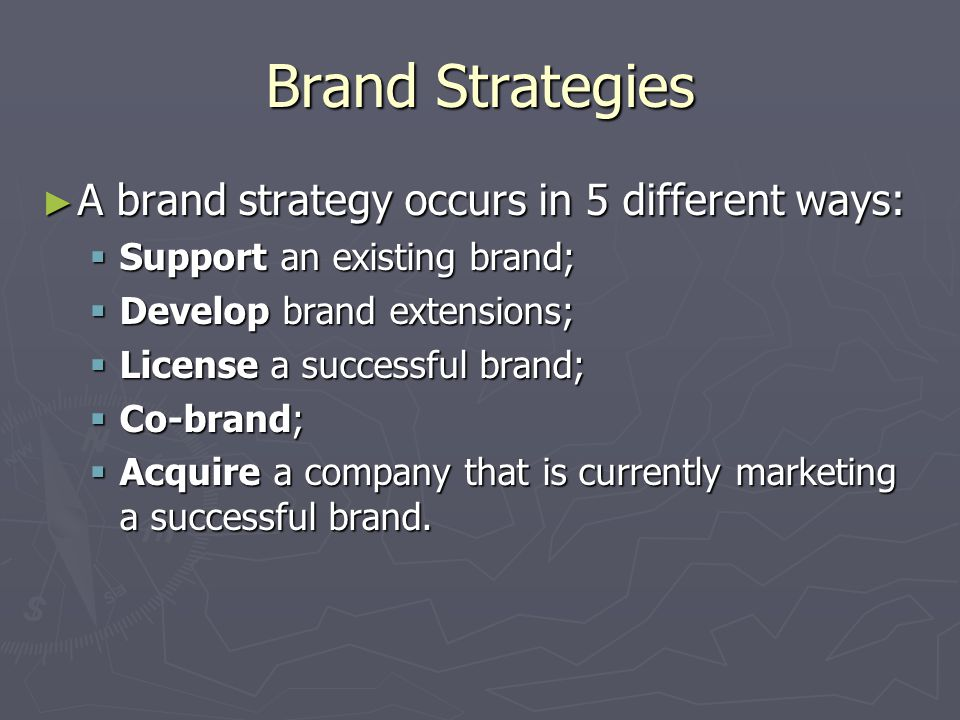Brand Strategies ► A brand strategy occurs in 5 different ways:  Support an existing brand;  Develop brand extensions;  License a successful brand;  Co-brand;  Acquire a company that is currently marketing a successful brand.