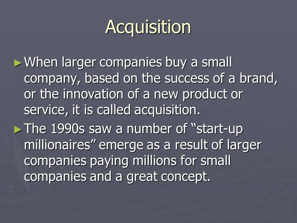 Acquisition ► When larger companies buy a small company, based on the success of a brand, or the innovation of a new product or service, it is called