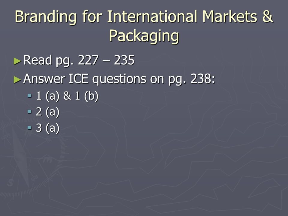 Branding for International Markets & Packaging ► Read pg. 227 – 235 ► Answer ICE questions on pg. 238:  1 (a) & 1 (b)  2 (a)  3 (a)