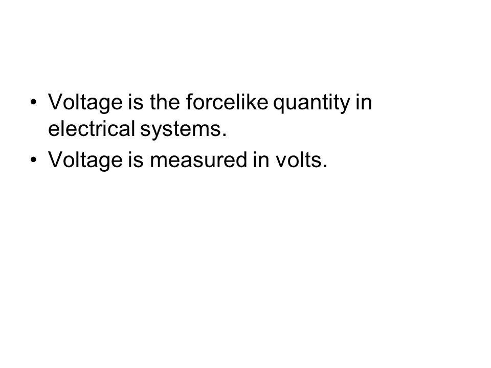 Voltage is the forcelike quantity in electrical systems. Voltage is measured in volts.