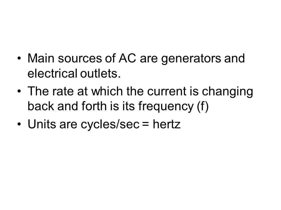 Main sources of AC are generators and electrical outlets. The rate at which the current is changing back and forth is its frequency (f) Units are cycl