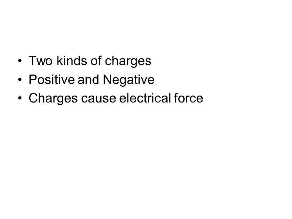 Two kinds of charges Positive and Negative Charges cause electrical force