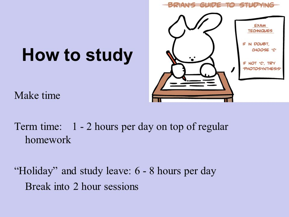 How to study Make time Term time:1 - 2 hours per day on top of regular homework Holiday and study leave: 6 - 8 hours per day Break into 2 hour sessions