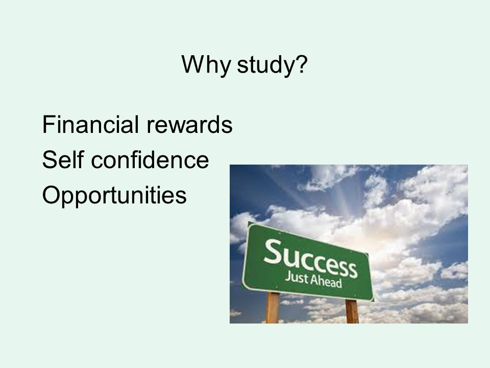 Why study? Financial rewards Self confidence Opportunities
