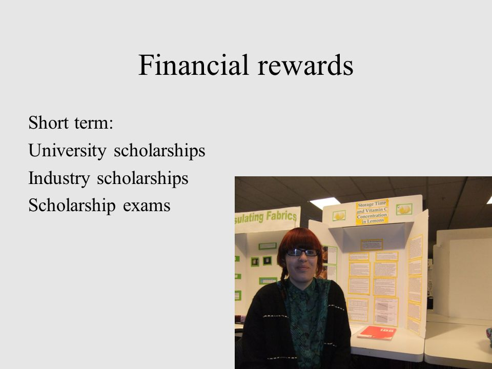 Financial rewards Short term: University scholarships Industry scholarships Scholarship exams