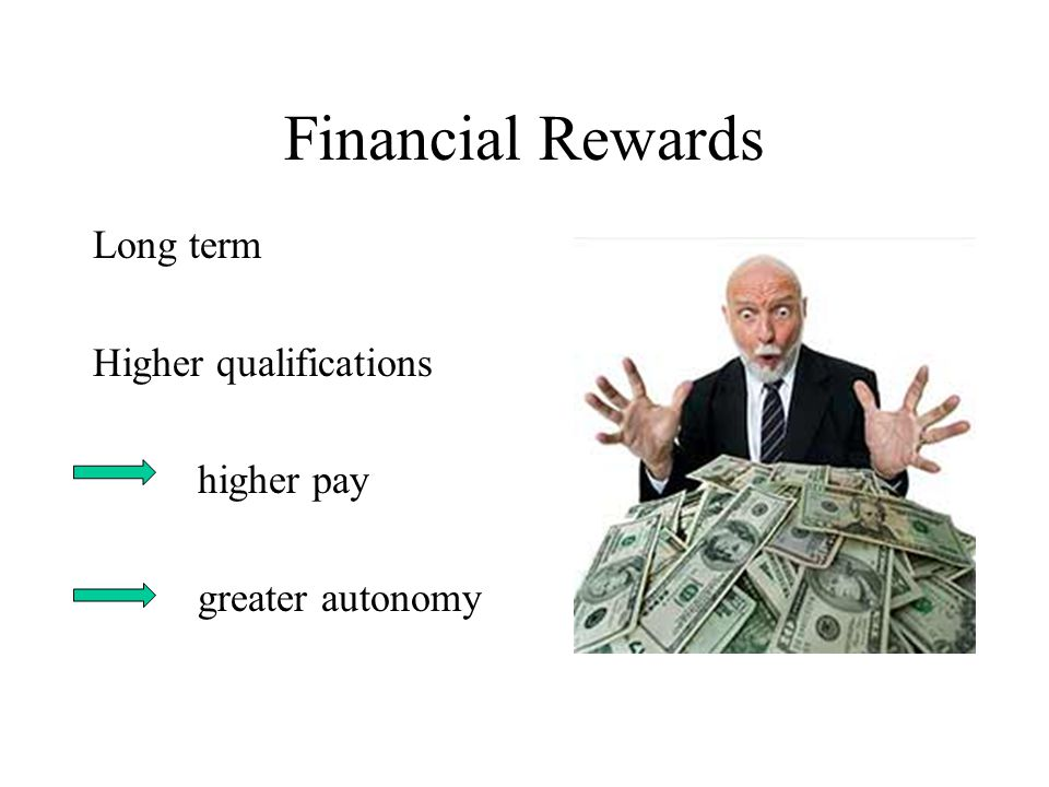 Financial Rewards Long term Higher qualifications higher pay greater autonomy