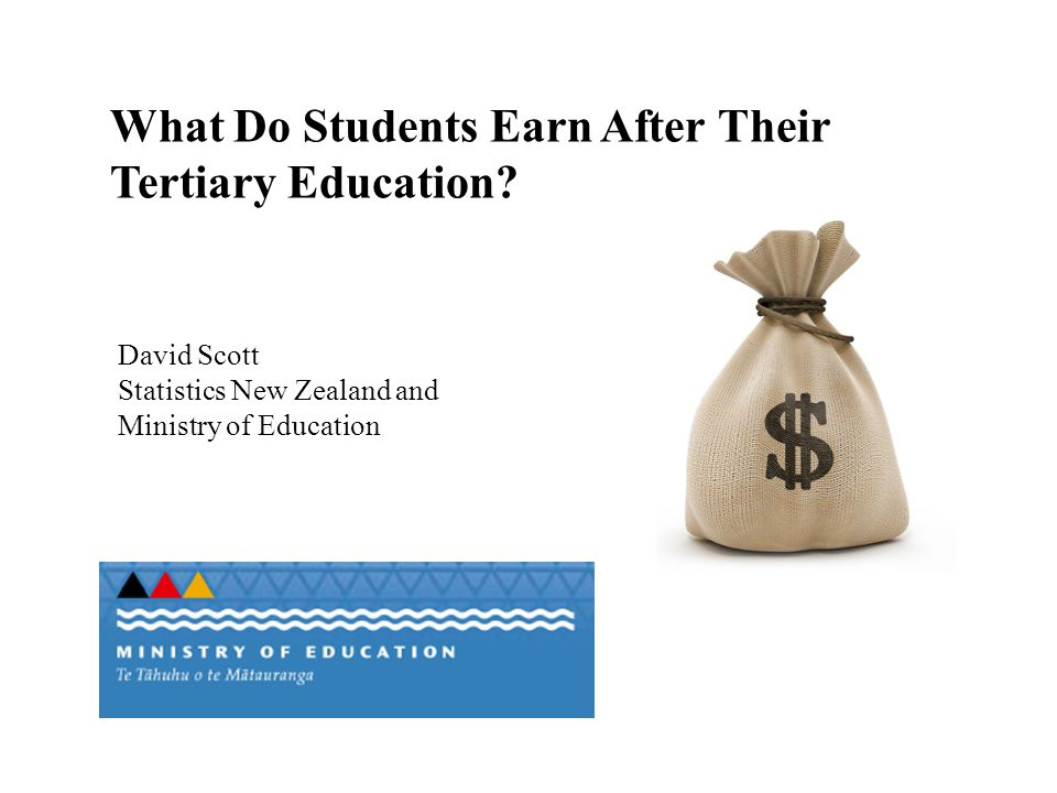 What Do Students Earn After Their Tertiary Education? David Scott Statistics New Zealand and Ministry of Education