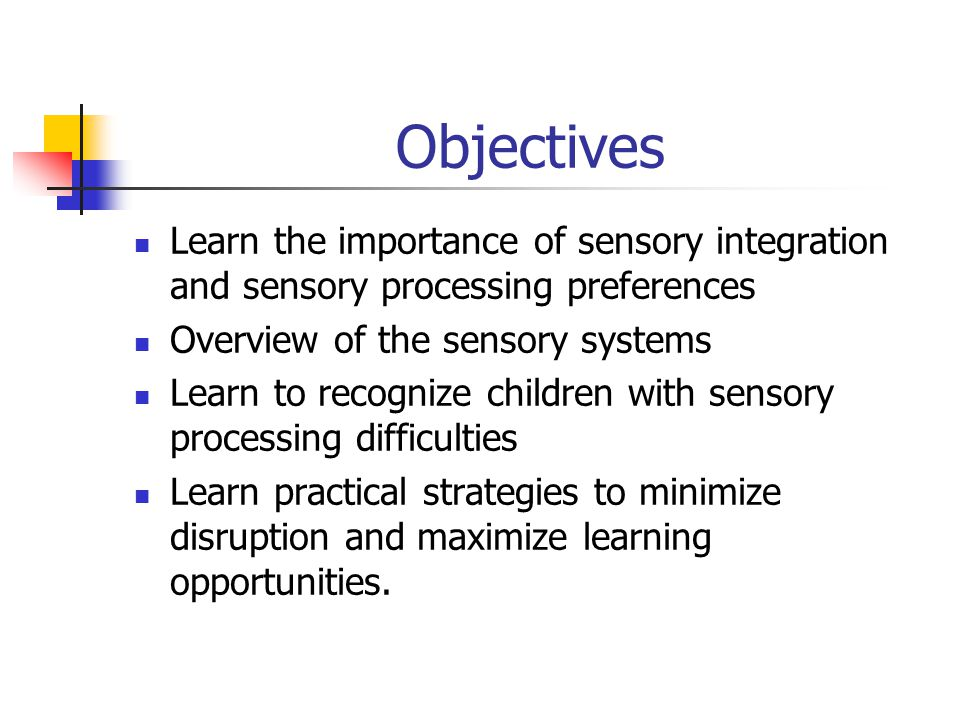 Objectives Learn the importance of sensory integration and sensory processing preferences Overview of the sensory systems Learn to recognize children with sensory processing difficulties Learn practical strategies to minimize disruption and maximize learning opportunities.