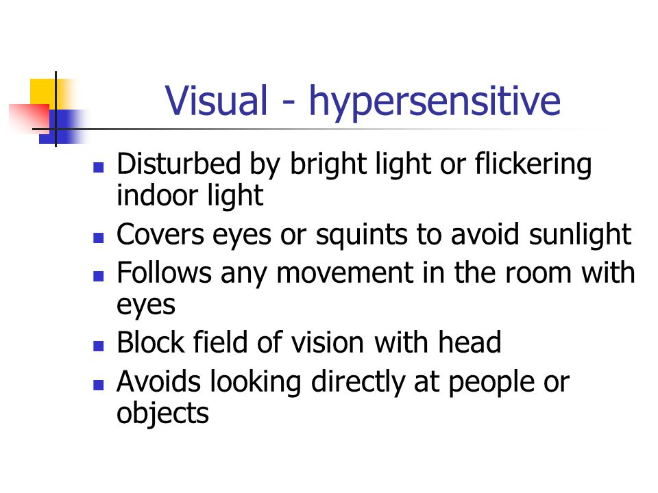 Visual - hypersensitive Disturbed by bright light or flickering indoor light Covers eyes or squints to avoid sunlight Follows any movement in the room