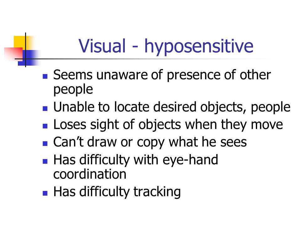 Visual - hyposensitive Seems unaware of presence of other people Unable to locate desired objects, people Loses sight of objects when they move Can't draw or copy what he sees Has difficulty with eye-hand coordination Has difficulty tracking
