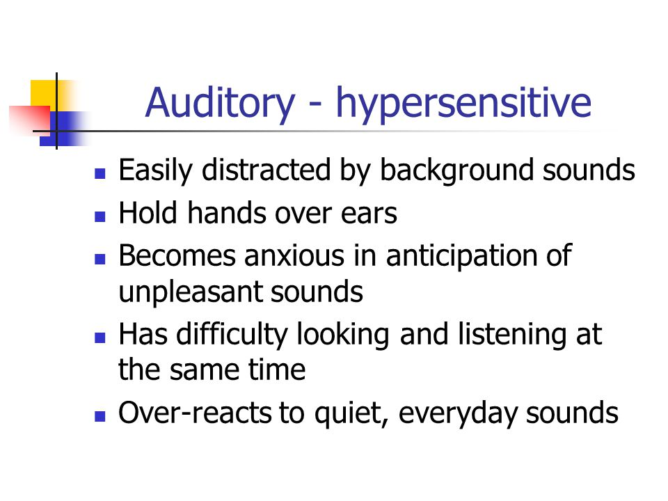 Auditory - hypersensitive Easily distracted by background sounds Hold hands over ears Becomes anxious in anticipation of unpleasant sounds Has difficu