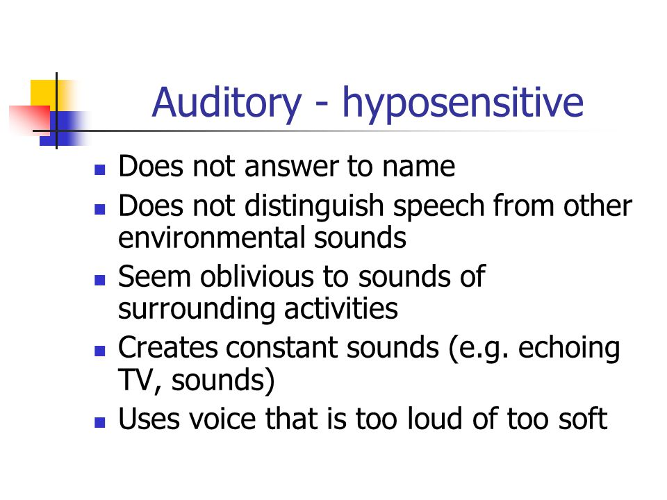 Auditory - hyposensitive Does not answer to name Does not distinguish speech from other environmental sounds Seem oblivious to sounds of surrounding a
