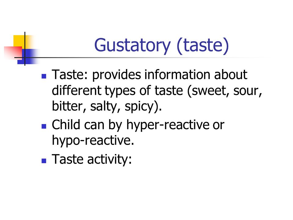 Gustatory (taste) Taste: provides information about different types of taste (sweet, sour, bitter, salty, spicy). Child can by hyper-reactive or hypo-