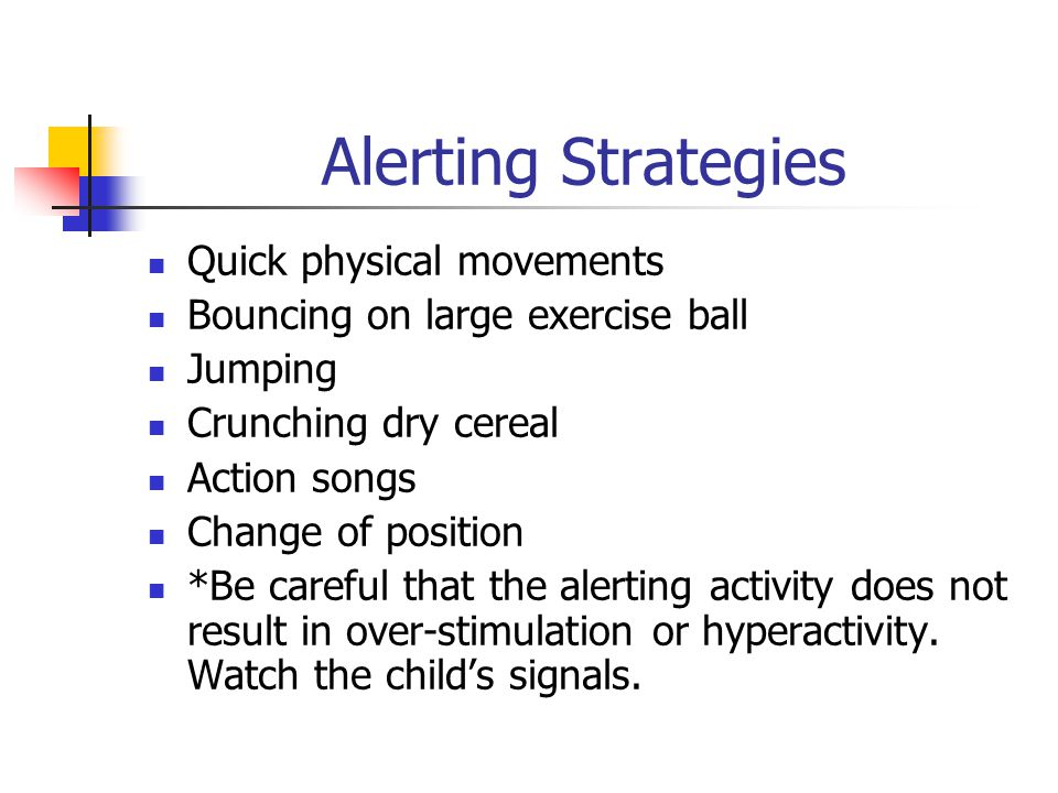 Alerting Strategies Quick physical movements Bouncing on large exercise ball Jumping Crunching dry cereal Action songs Change of position *Be careful