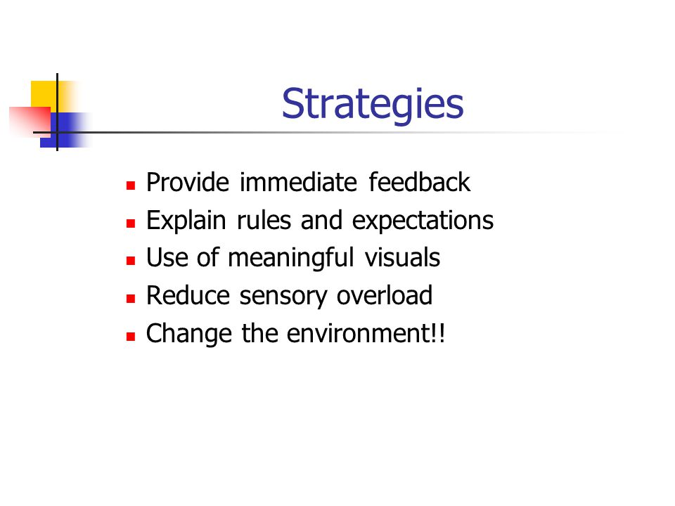 Strategies Provide immediate feedback Explain rules and expectations Use of meaningful visuals Reduce sensory overload Change the environment!!