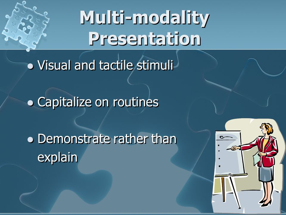 Multi-modality Presentation Visual and tactile stimuli Capitalize on routines Demonstrate rather than explain Visual and tactile stimuli Capitalize on routines Demonstrate rather than explain